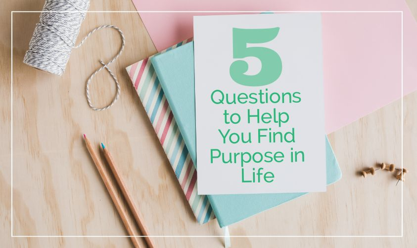 5 Questions to Help You Find Purpose in Life